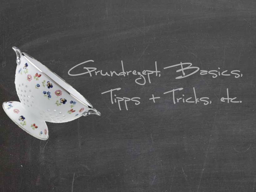 Grundrezept, Basisc, Tipps+Tricks, etc.